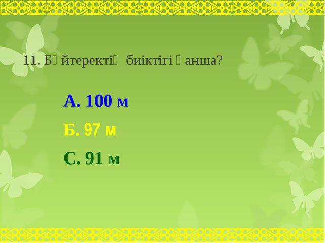 11. Бәйтеректің биіктігі қанша? А. 100 м Б. 97 м С. 91 м