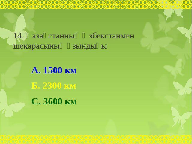 14. Қазақстанның Өзбекстанмен шекарасының ұзындығы А. 1500 км Б. 2300 км С. 3...