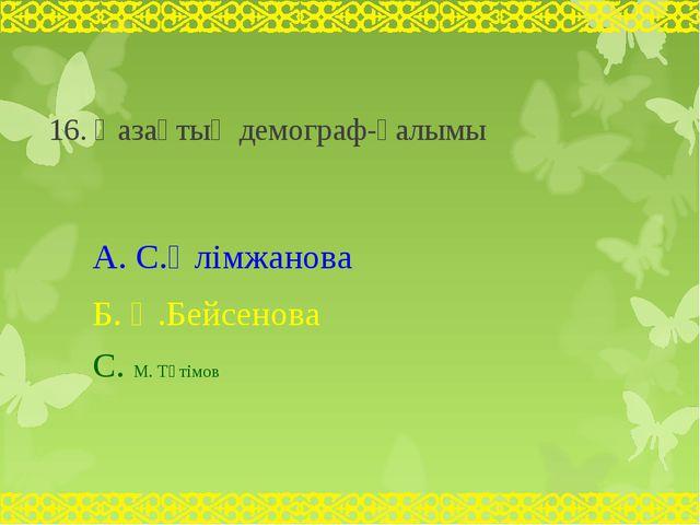 16. Қазақтың демограф-ғалымы А. С.Әлімжанова Б. Ә.Бейсенова С. М. Тәтімов