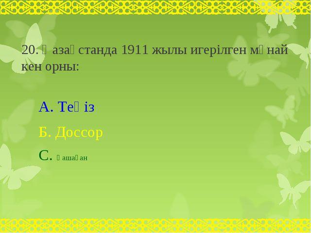 20. Қазақстанда 1911 жылы игерілген мұнай кен орны: А. Теңіз Б. Доссор С. Қаш...