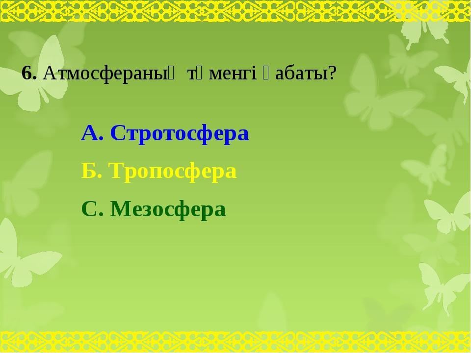 6. Атмосфераның төменгі қабаты? А. Стротосфера Б. Тропосфера С. Мезосфера