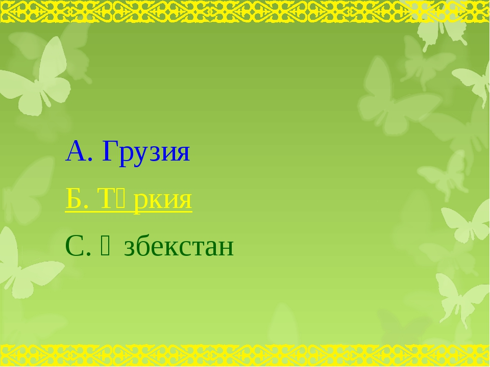 А. Грузия Б. Түркия С. Өзбекстан