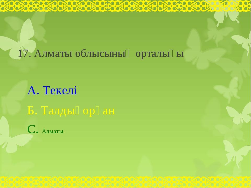 17. Алматы облысының орталығы А. Текелі Б. Талдықорған С. Алматы
