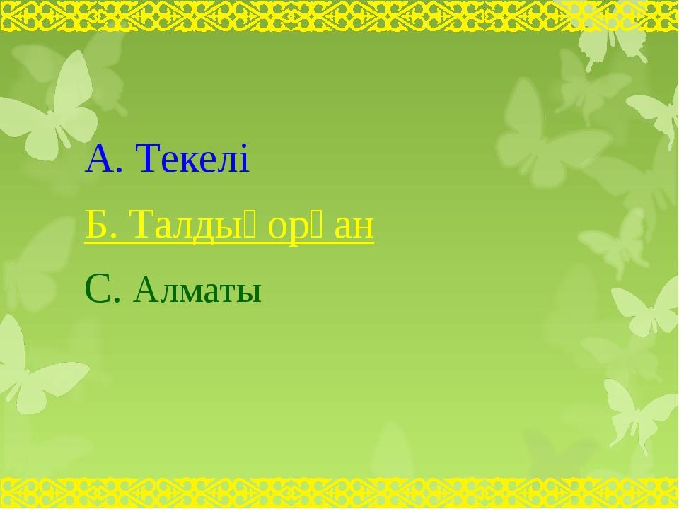 А. Текелі Б. Талдықорған С. Алматы