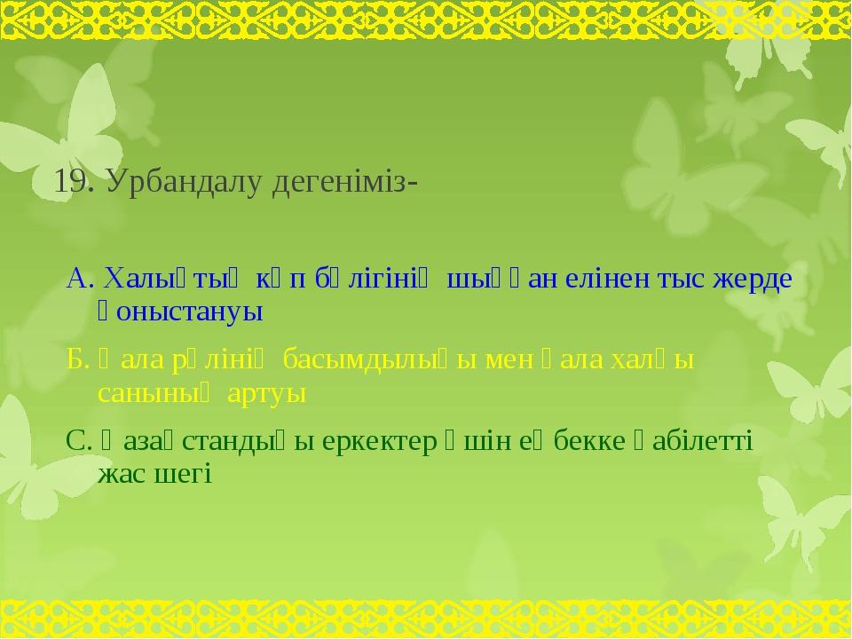 19. Урбандалу дегеніміз- А. Халықтың көп бөлігінің шыққан елінен тыс жерде қ...