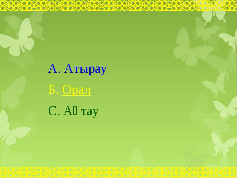 А. Атырау Б. Орал С. Ақтау