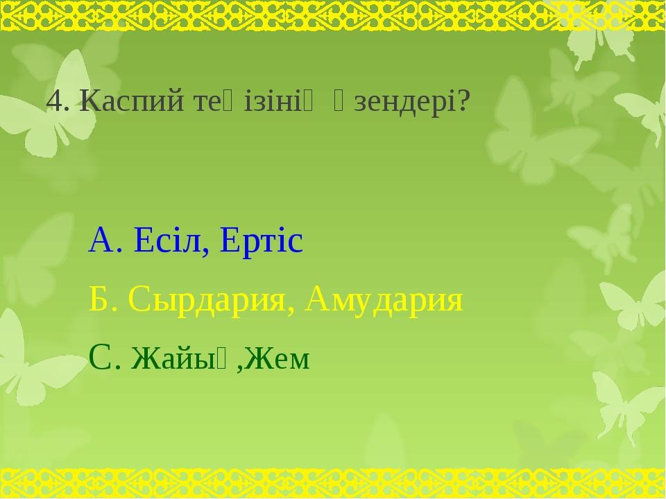 4. Каспий теңізінің өзендері? А. Есіл, Ертіс Б. Сырдария, Амудария С. Жайық,...