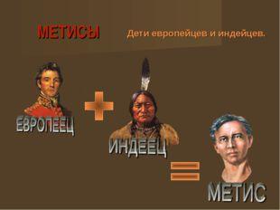 МЕТИСЫ Дети европейцев и индейцев.