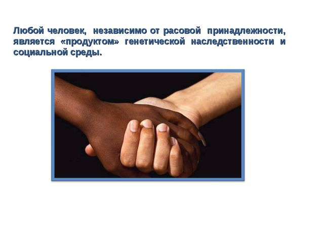Любой человек, независимо от расовой принадлежности, является «продуктом» ген...