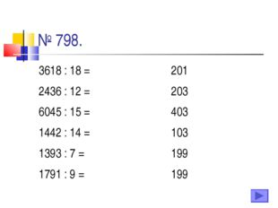 № 798. 3618 : 18 =201 2436 : 12 =203 6045 : 15 =403 1442 : 14 =103 1393 :