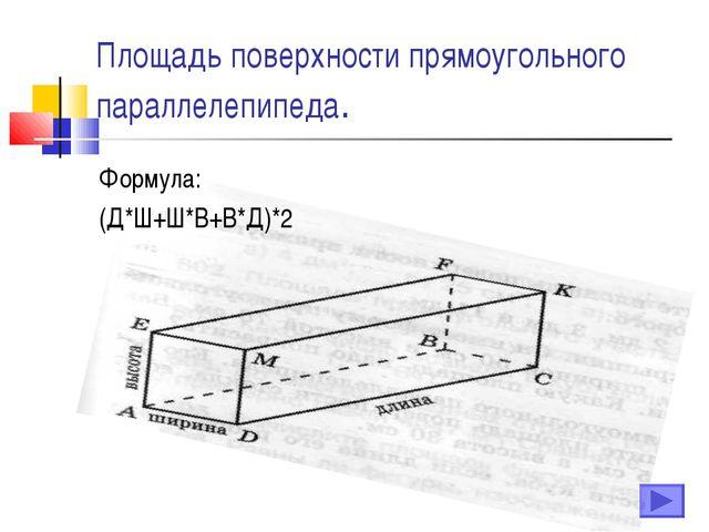 Площадь поверхности прямоугольного параллелепипеда. Формула: (Д*Ш+Ш*В+В*Д)*2