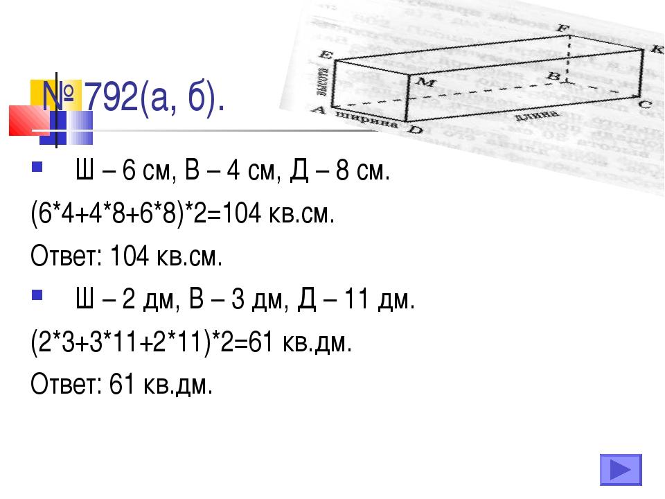 № 792(а, б). Ш – 6 см, В – 4 см, Д – 8 см. (6*4+4*8+6*8)*2=104 кв.см. Ответ:...