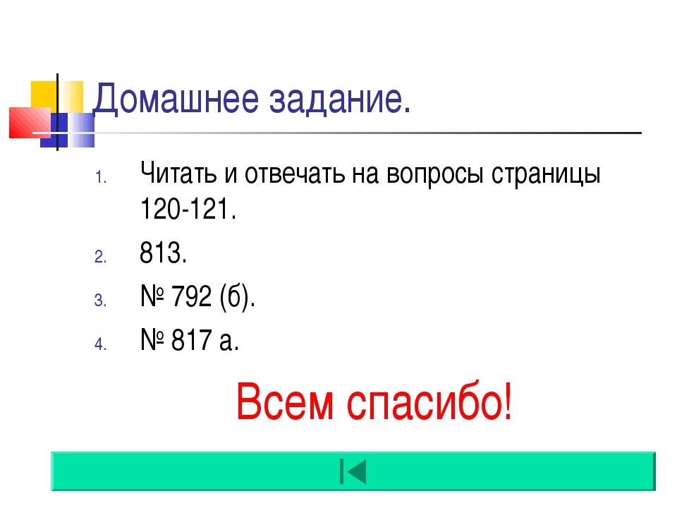 Домашнее задание. Читать и отвечать на вопросы страницы 120-121. 813. № 792 (...