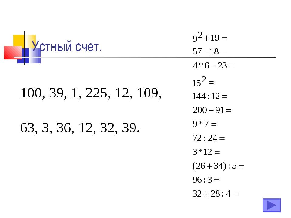 Устный счет. 100, 39, 1, 225, 12, 109, 63, 3, 36, 12, 32, 39.