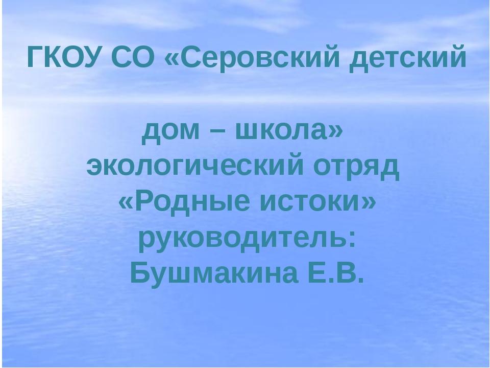 ГКОУ СО «Серовский детский дом – школа» экологический отряд «Родные истоки» р...