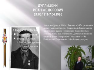 ДУПЛИЦКИЙ ИВАН ФЕДОРОВИЧ 24.06.1911-7.04.1996 Ушел на фронт в 1941г. Воевал в