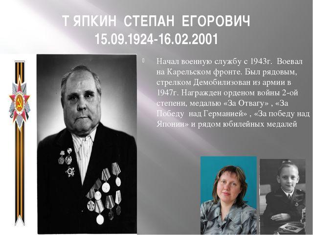 Т ЯПКИН СТЕПАН ЕГОРОВИЧ 15.09.1924-16.02.2001 Начал военную службу с 1943г. В...