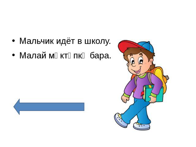 Мальчик идёт в школу. Малай мәктәпкә бара.