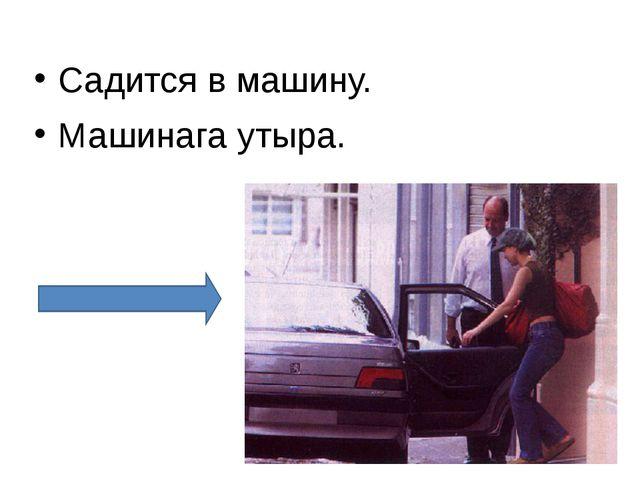 Садится в машину. Машинага утыра.