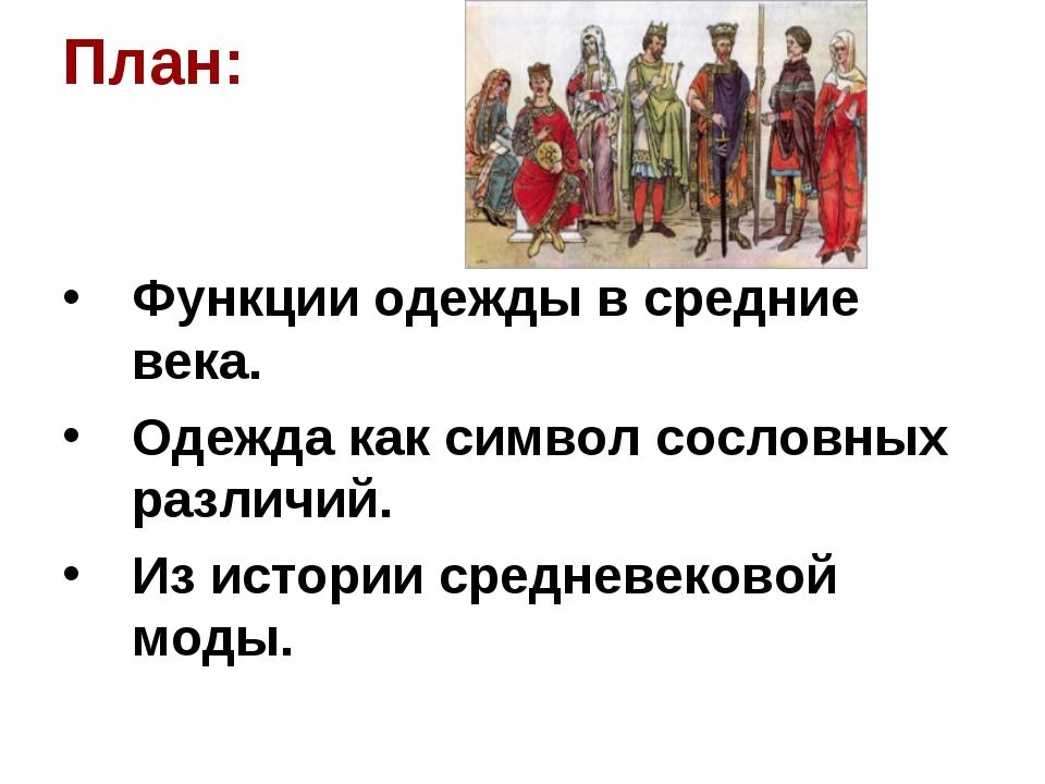 План: Функции одежды в средние века. Одежда как символ сословных различий. Из...
