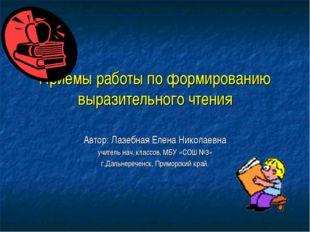 Приемы работы по формированию выразительного чтения Автор: Лазебная Елена Ник