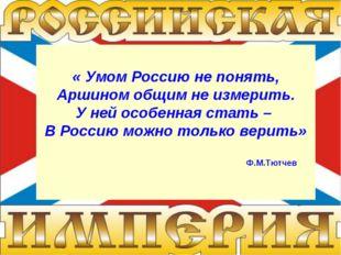 « Умом Россию не понять, Аршином общим не измерить. У ней особенная стать – В