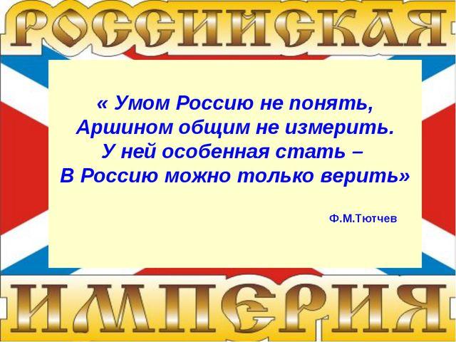 « Умом Россию не понять, Аршином общим не измерить. У ней особенная стать – В...