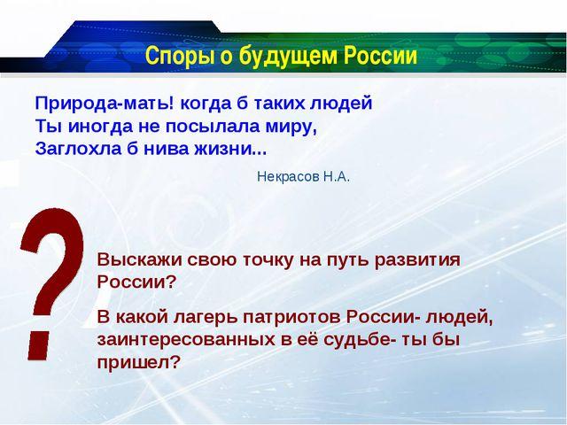 Споры о будущем России Природа-мать! когда б таких людей Ты иногда не посылал...