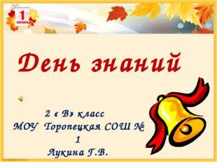 2 « В» класс МОУ Торопецкая СОШ № 1 Лукина Г.В. День знаний