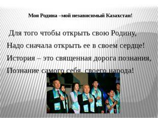 Моя Родина –мой независимый Казахстан! Для того чтобы открыть свою Родину, На