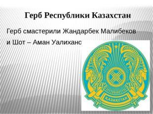 Герб Республики Казахстан Герб смастерили Жандарбек Малибеков и Шот – Аман Уа