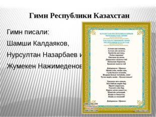 Гимн Республики Казахстан Гимн писали: Шамши Калдаяков, Нурсултан Назарбаев и