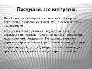 Послушай, это интересно. Наш Казахстан – свободное и независимое государство.