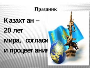 Праздник Казахтан – 20 лет мира, согласия и процветания.
