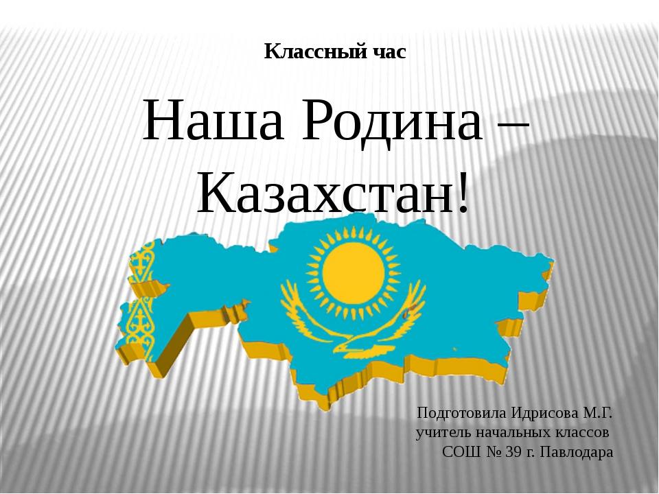 Классный час Наша Родина – Казахстан! Подготовила Идрисова М.Г. учитель начал...