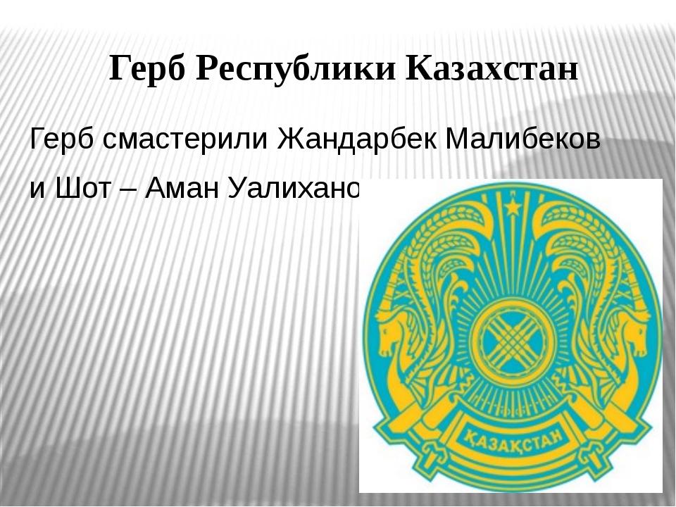 Герб Республики Казахстан Герб смастерили Жандарбек Малибеков и Шот – Аман Уа...