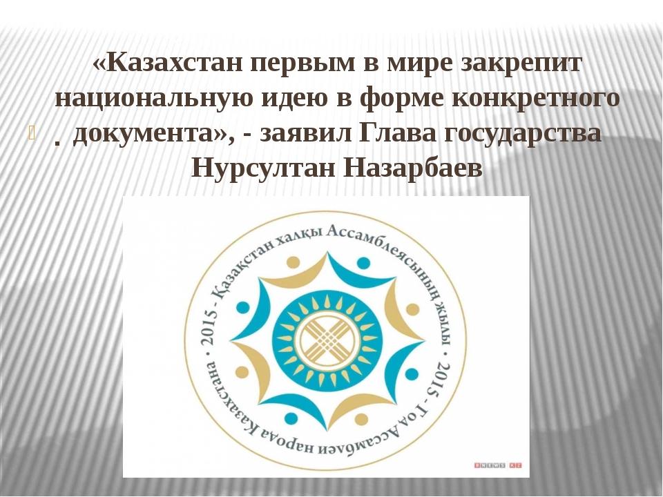 «Казахстан первым в мире закрепит национальную идею в форме конкретного докум...