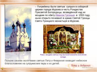 - Погребены были святые супруги в соборной церкви города Мурома в честь Рожде