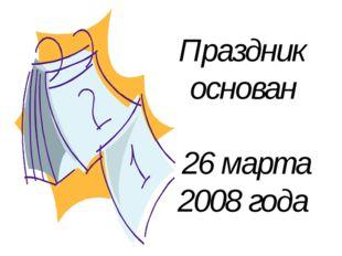 Праздник основан 26 марта 2008 года