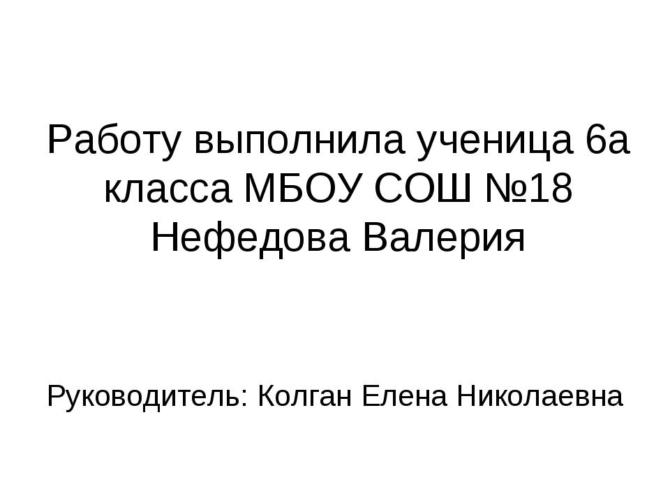 Работу выполнила ученица 6а класса МБОУ СОШ №18 Нефедова Валерия Руководитель...