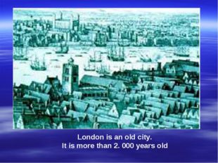 London is an old city. It is more than 2. 000 years old