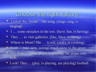 Choose the right variant Listen! My friend …the song. (sings, sing, is singin