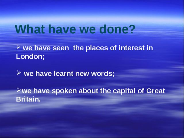 we have seen the places of interest in London; we have learnt new words; we...