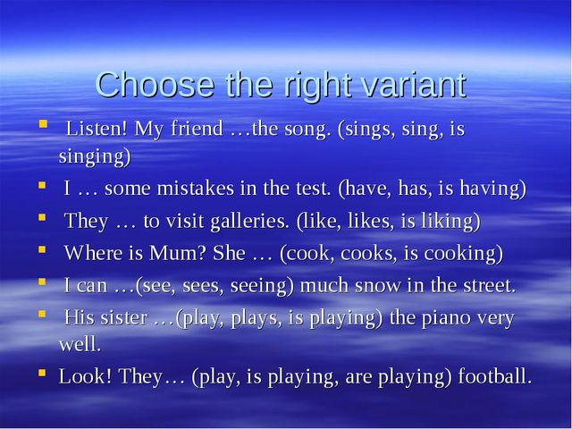 Choose the right variant Listen! My friend …the song. (sings, sing, is singin...