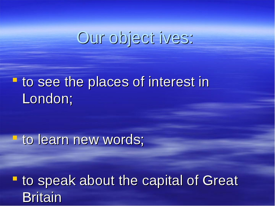 Our object	ives: to see the places of interest in London; to learn new words;...