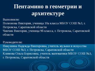 Пентамино в геометрии и архитектуре Выполнили: Полеонова Виктория, ученица 10