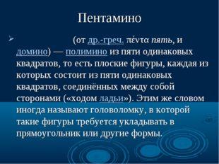 Пентамино Пентамино́ (от др.-греч. πέντα пять, и домино) — полимино из пяти о