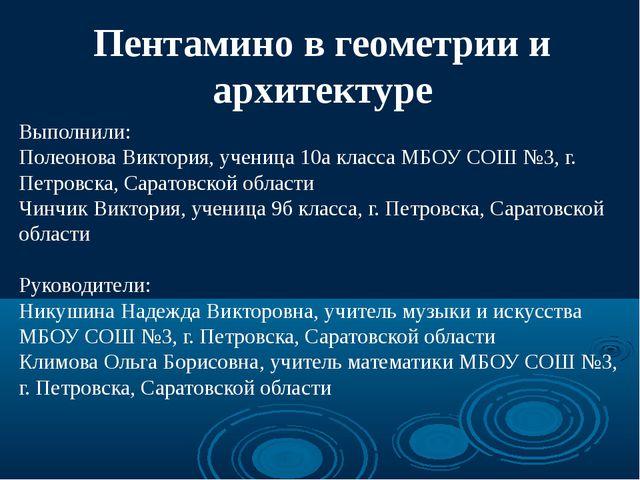 Пентамино в геометрии и архитектуре Выполнили: Полеонова Виктория, ученица 10...