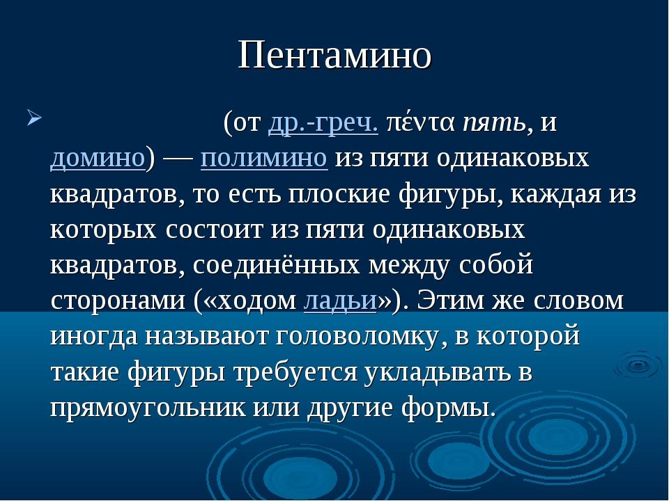 Пентамино Пентамино́ (от др.-греч. πέντα пять, и домино) — полимино из пяти о...