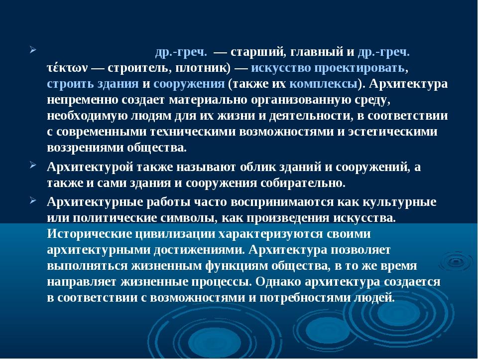 Архитекту́ра (от др.-греч. — старший, главный и др.-греч. τέκτων— строитель...